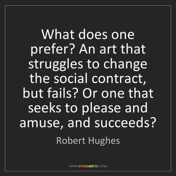 Robert Hughes: What does one prefer? An art that struggles to change...