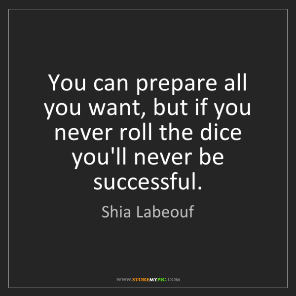 Shia Labeouf: You can prepare all you want, but if you never roll the...