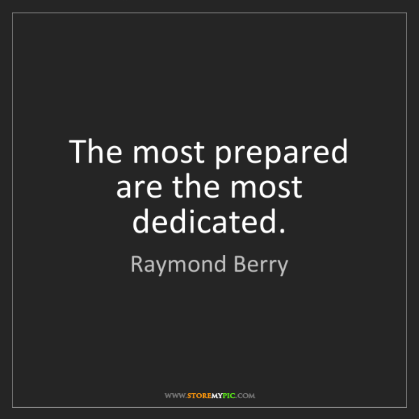 Raymond Berry: The most prepared are the most dedicated.