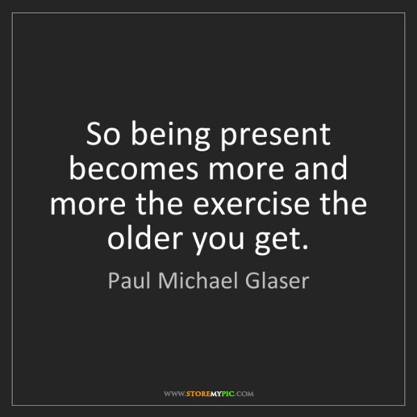 Paul Michael Glaser: So being present becomes more and more the exercise the...
