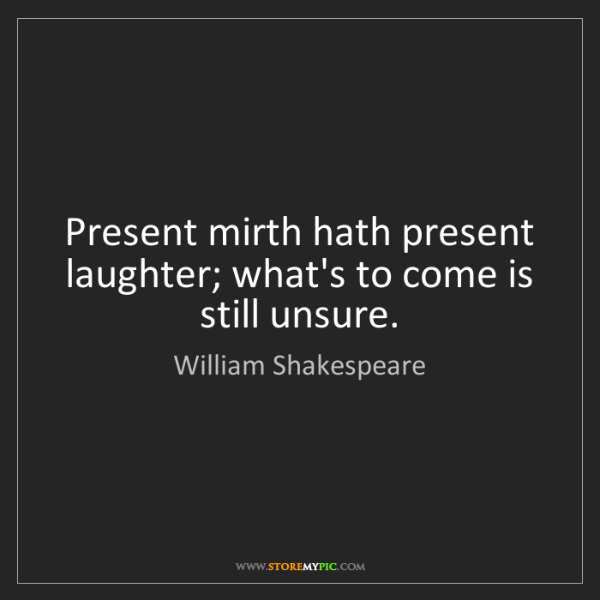 William Shakespeare: Present mirth hath present laughter; what's to come is...