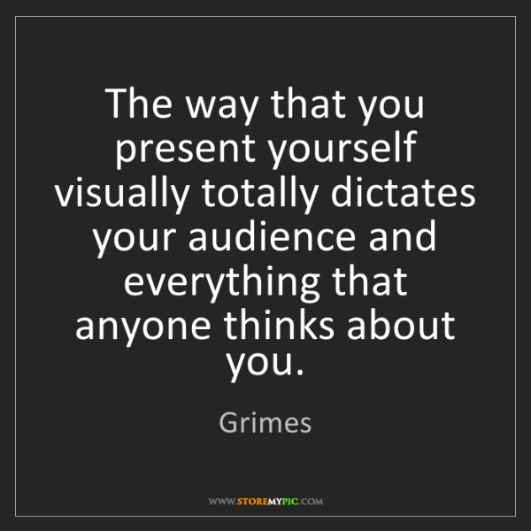 Grimes: The way that you present yourself visually totally dictates...