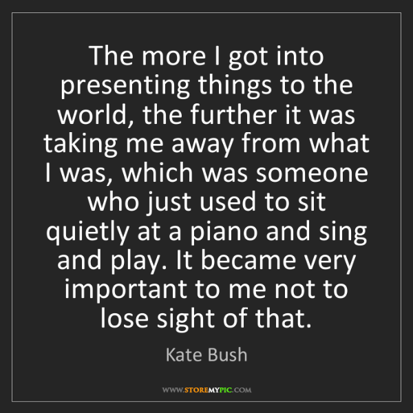 Kate Bush: The more I got into presenting things to the world, the...