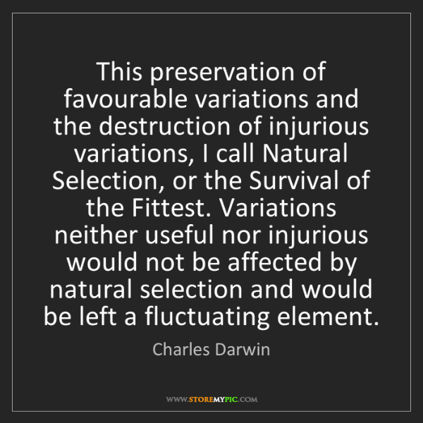 Charles Darwin: This preservation of favourable variations and the destruction...