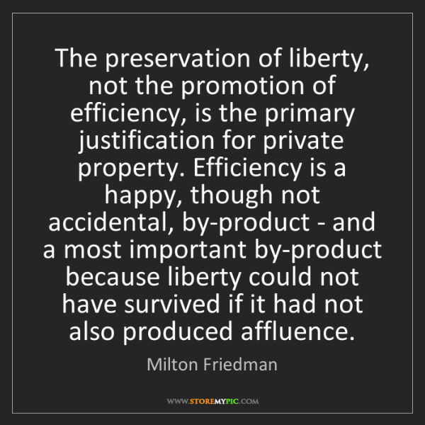 Milton Friedman: The preservation of liberty, not the promotion of efficiency,...