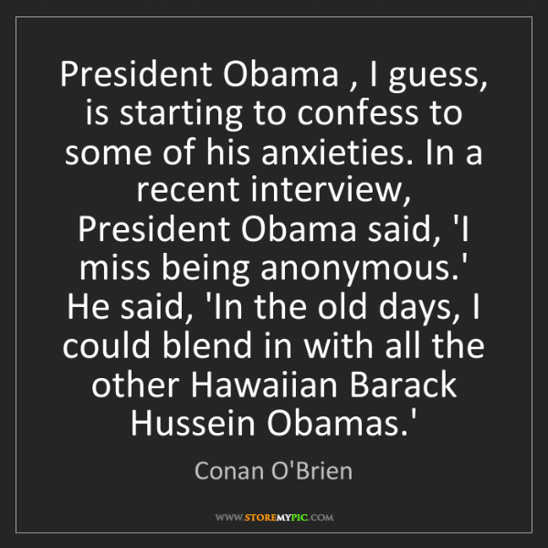 Conan O'Brien: President Obama , I guess, is starting to confess to...