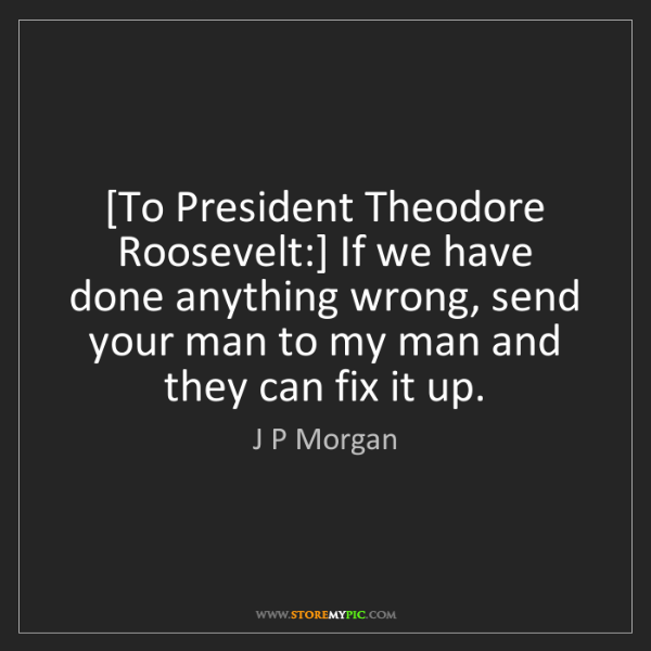 J P Morgan: [To President Theodore Roosevelt:] If we have done anything...