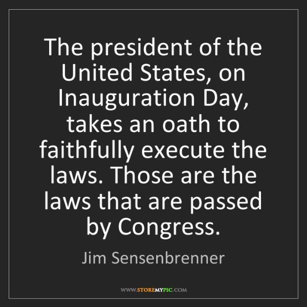 Jim Sensenbrenner: The president of the United States, on Inauguration Day,...