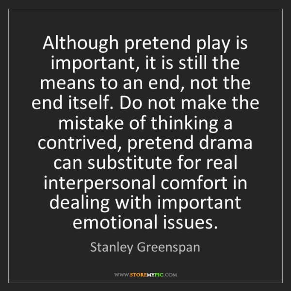 Stanley Greenspan: Although pretend play is important, it is still the means...