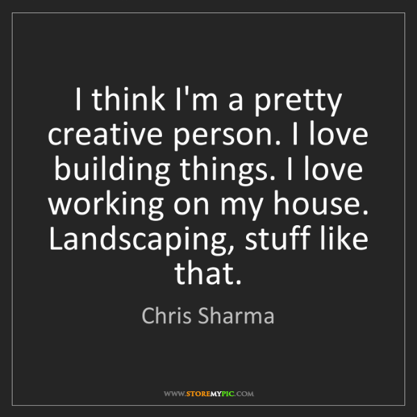 Chris Sharma: I think I'm a pretty creative person. I love building...