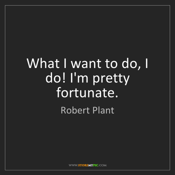 Robert Plant: What I want to do, I do! I'm pretty fortunate.