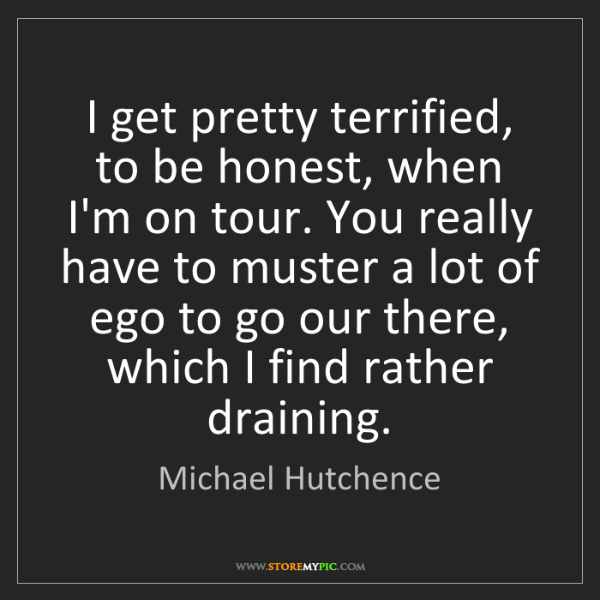Michael Hutchence: I get pretty terrified, to be honest, when I'm on tour....
