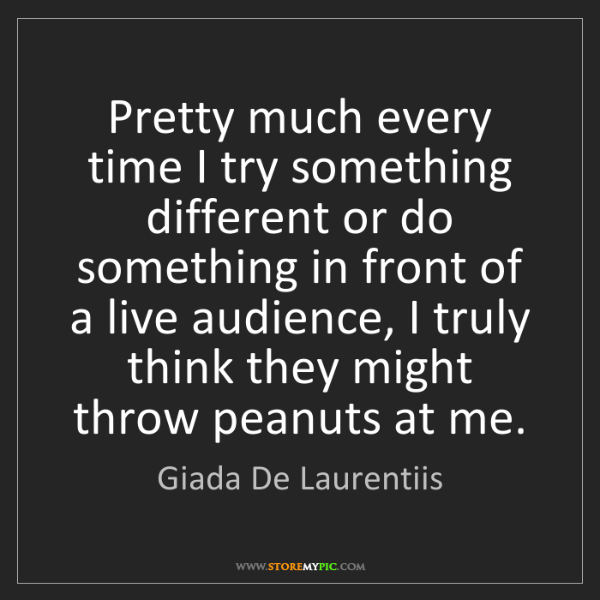 Giada De Laurentiis: Pretty much every time I try something different or do...