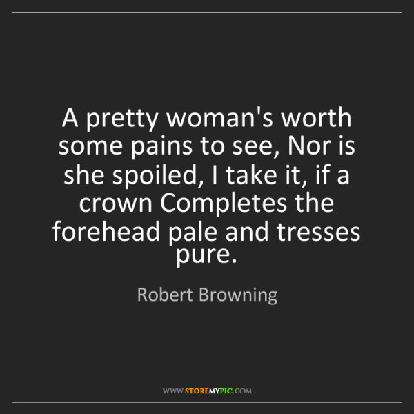 Robert Browning: A pretty woman's worth some pains to see, Nor is she...