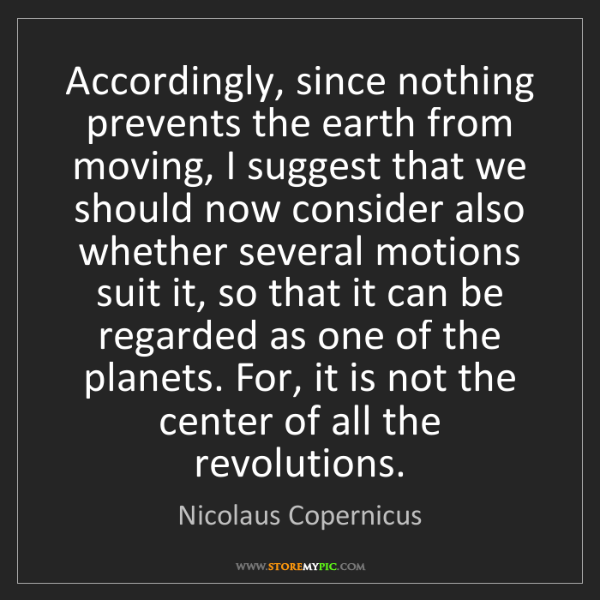 Nicolaus Copernicus: Accordingly, since nothing prevents the earth from moving,...