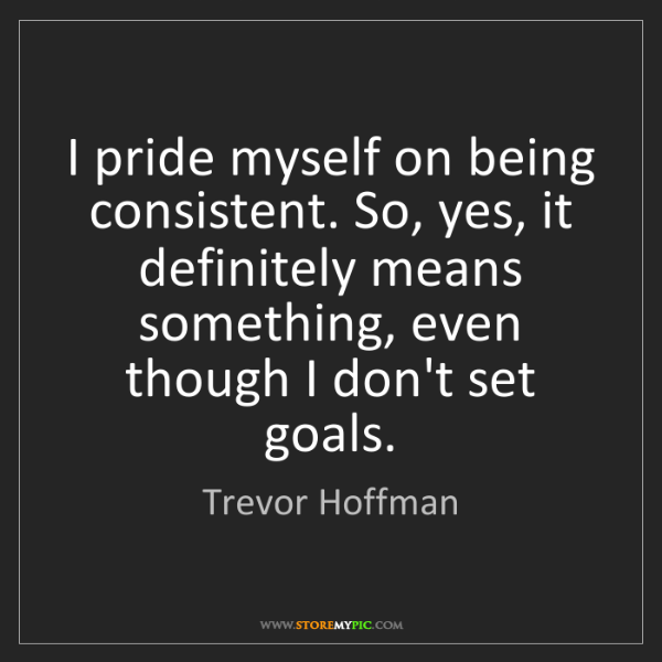 Trevor Hoffman: I pride myself on being consistent. So, yes, it definitely...