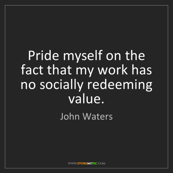 John Waters: Pride myself on the fact that my work has no socially...