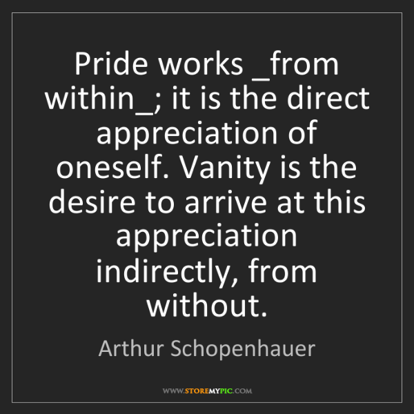 Arthur Schopenhauer: Pride works _from within_; it is the direct appreciation...