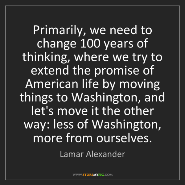 Lamar Alexander: Primarily, we need to change 100 years of thinking, where...