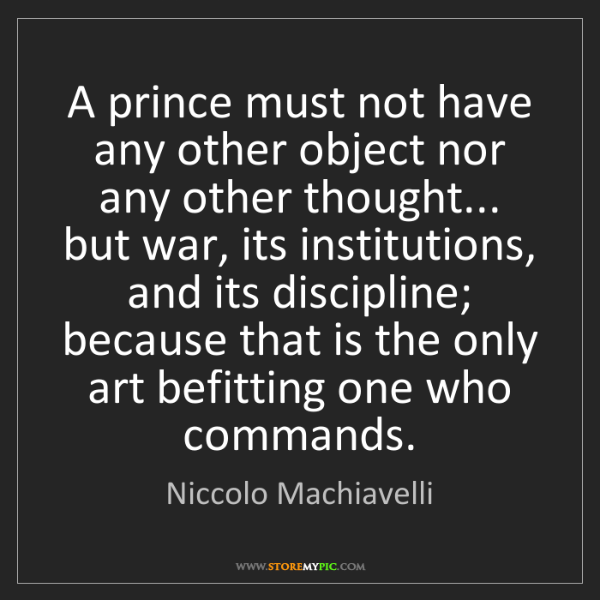 Niccolo Machiavelli: A prince must not have any other object nor any other...