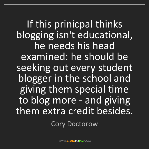 Cory Doctorow: If this prinicpal thinks blogging isn't educational,...