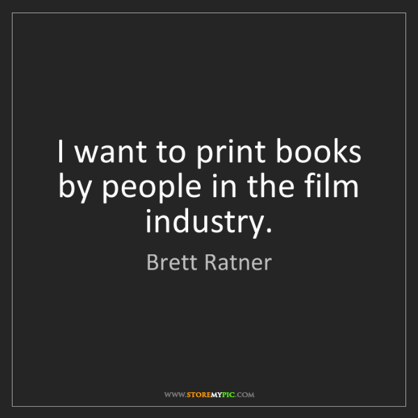 Brett Ratner: I want to print books by people in the film industry.