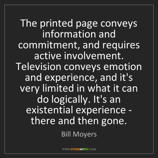 Bill Moyers: The printed page conveys information and commitment,...