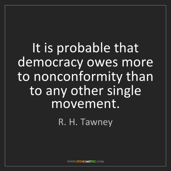 R. H. Tawney: It is probable that democracy owes more to nonconformity...
