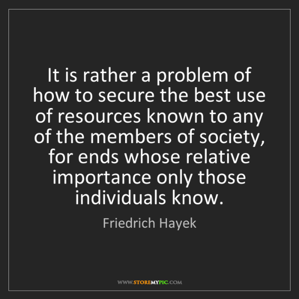 Friedrich Hayek: It is rather a problem of how to secure the best use...