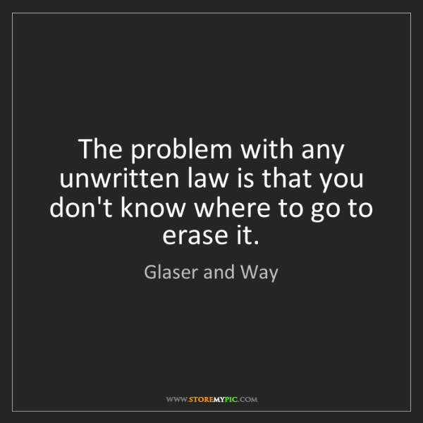 Glaser and Way: The problem with any unwritten law is that you don't...