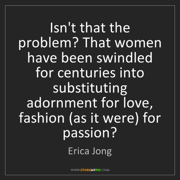 Erica Jong: Isn't that the problem? That women have been swindled...