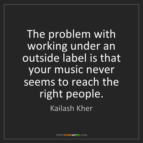 Kailash Kher: The problem with working under an outside label is that...