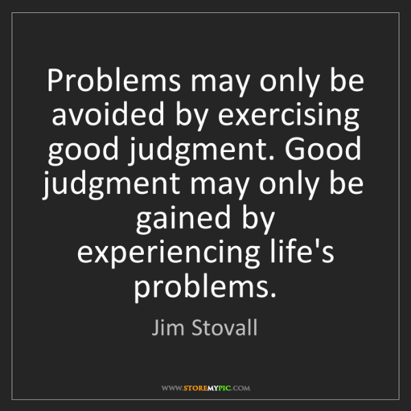 Jim Stovall: Problems may only be avoided by exercising good judgment....