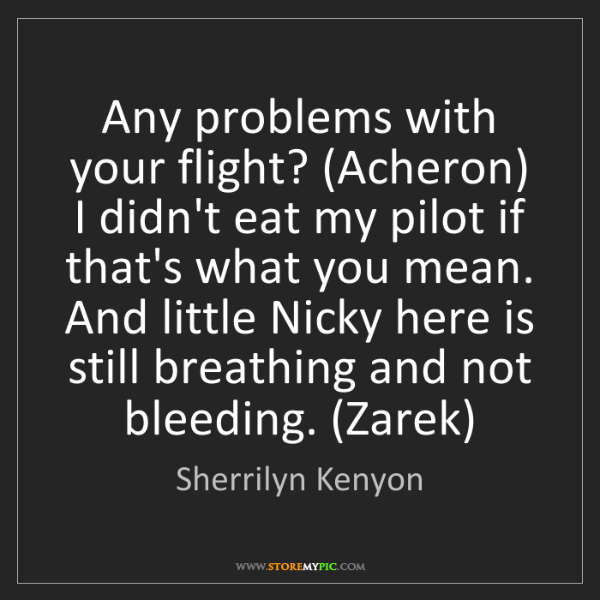 Sherrilyn Kenyon: Any problems with your flight? (Acheron) I didn't eat...