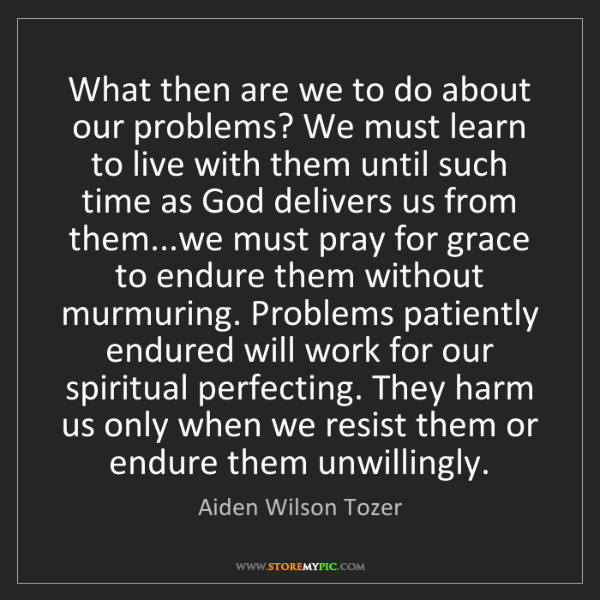 Aiden Wilson Tozer: What then are we to do about our problems? We must learn...
