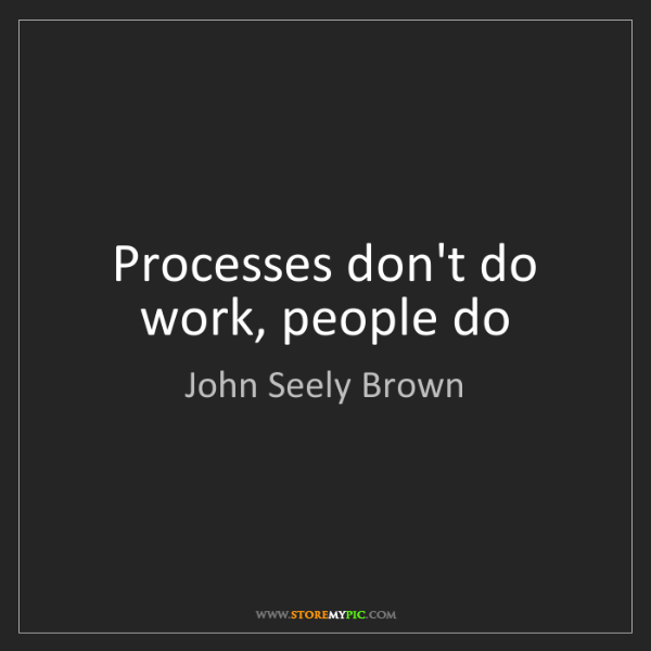 John Seely Brown: Processes don't do work, people do