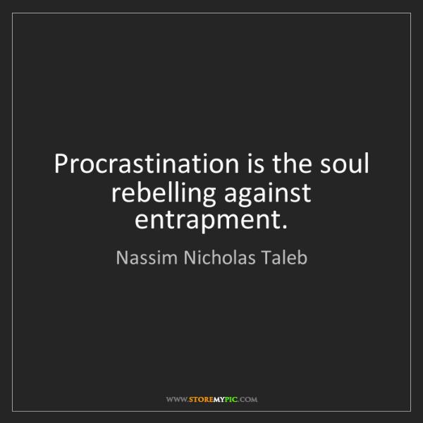 Nassim Nicholas Taleb: Procrastination is the soul rebelling against entrapment.