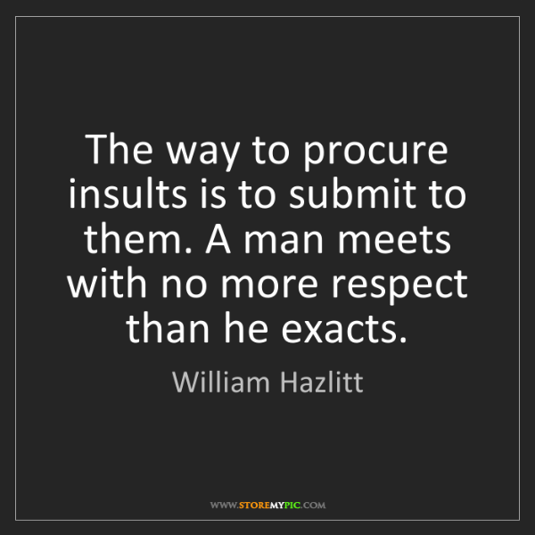 William Hazlitt: The way to procure insults is to submit to them. A man...
