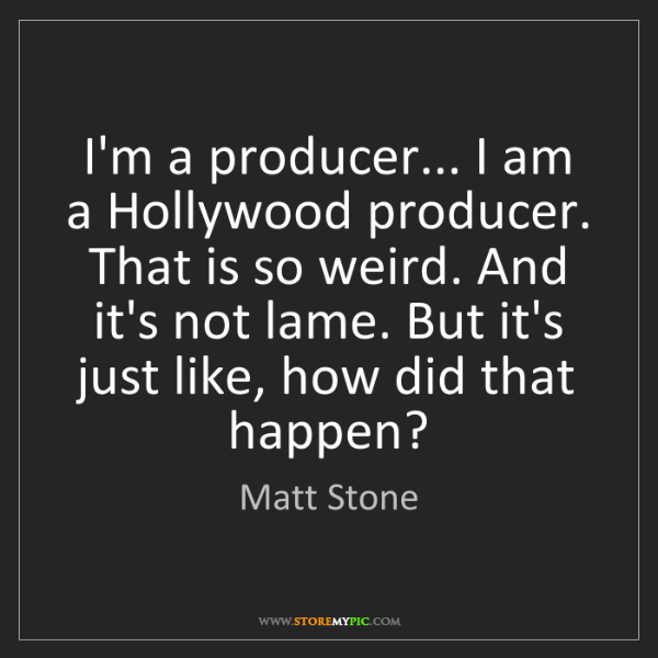 Matt Stone: I'm a producer... I am a Hollywood producer. That is...