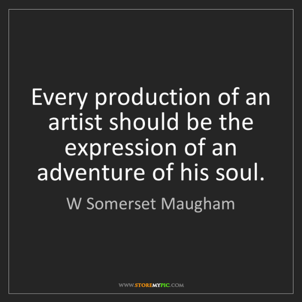 W Somerset Maugham: Every production of an artist should be the expression...