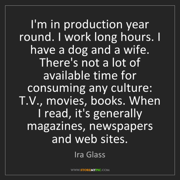 Ira Glass: I'm in production year round. I work long hours. I have...