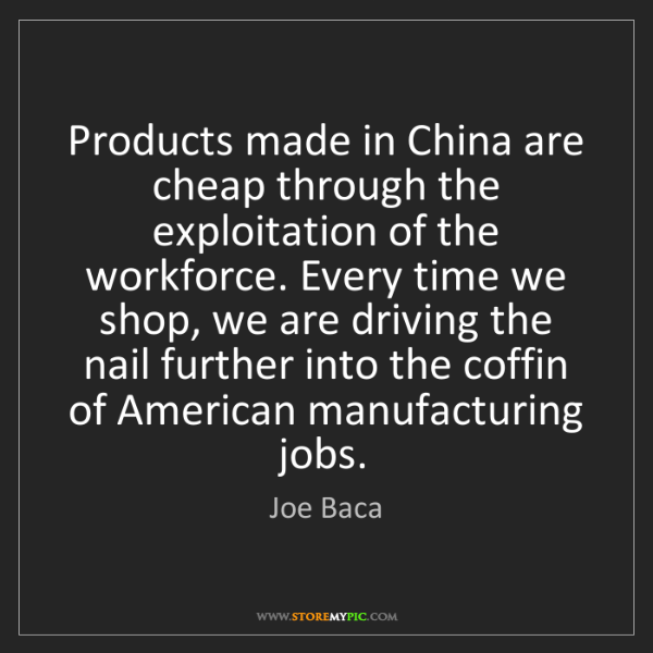 Joe Baca: Products made in China are cheap through the exploitation...