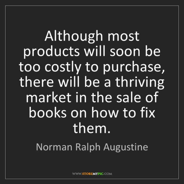 Norman Ralph Augustine: Although most products will soon be too costly to purchase,...