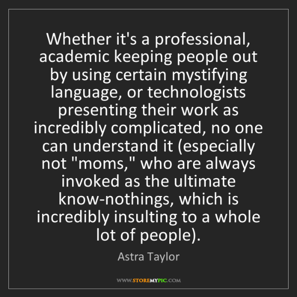 Astra Taylor: Whether it's a professional, academic keeping people...