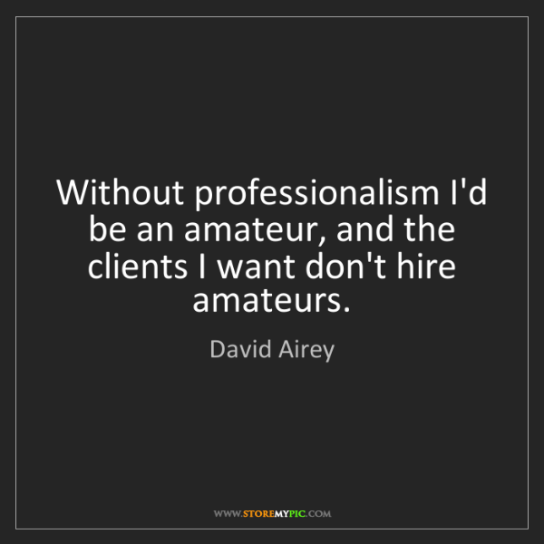 David Airey: Without professionalism I'd be an amateur, and the clients...