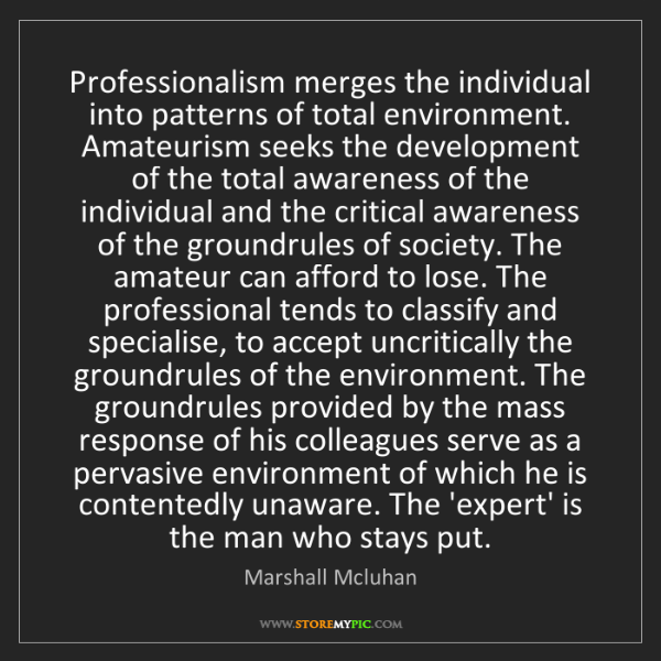 Marshall Mcluhan: Professionalism merges the individual into patterns of...