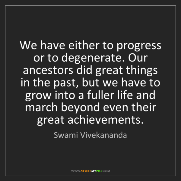 Swami Vivekananda: We have either to progress or to degenerate. Our ancestors...