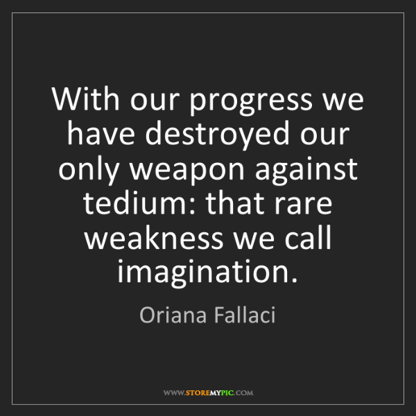 Oriana Fallaci: With our progress we have destroyed our only weapon against...