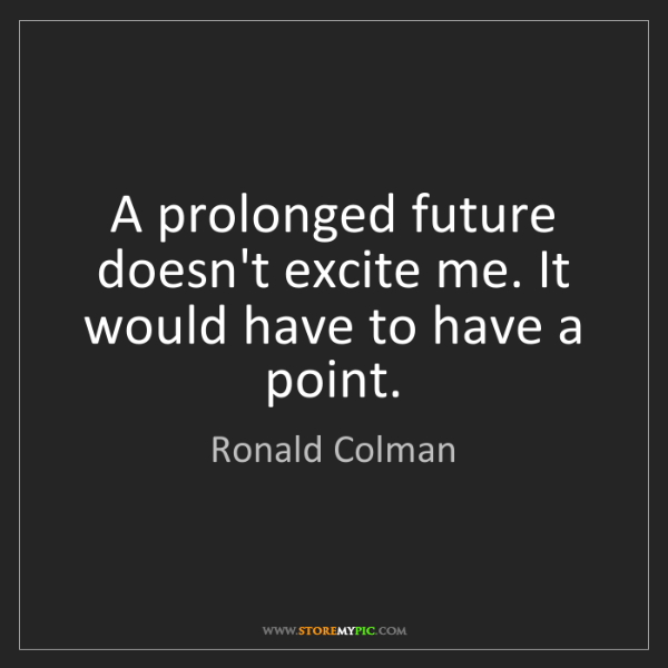 Ronald Colman: A prolonged future doesn't excite me. It would have to...