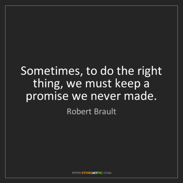 Robert Brault: Sometimes, to do the right thing, we must keep a promise...